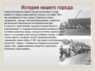 История нашего города Новый этап развития Свирск получил после войны. К этому