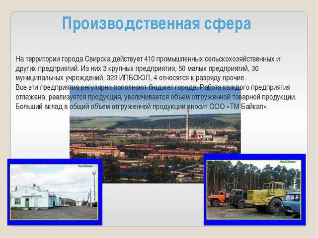 Производственная сфера На территории города Свирска действует 410 промышленн...