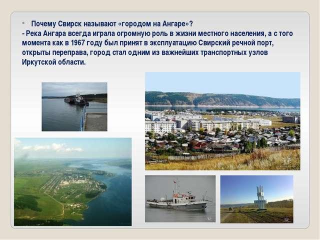 Почему Свирск называют «городом на Ангаре»? - Река Ангара всегда играла огро...