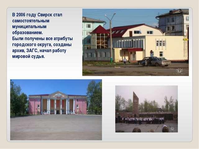 В 2006 году Свирск стал самостоятельным муниципальным образованием. Были полу...