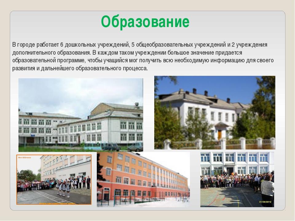 Образование В городе работает 6 дошкольных учреждений, 5 общеобразовательных...