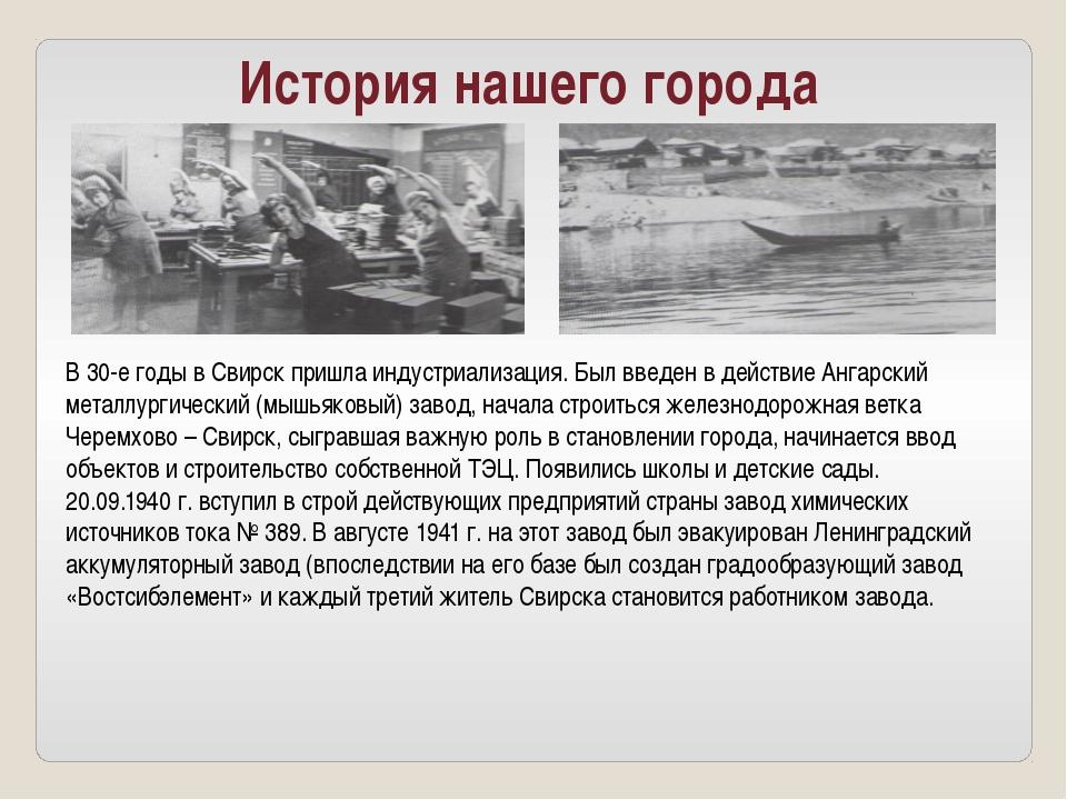 История нашего города В 30-е годы в Свирск пришла индустриализация. Был введе...