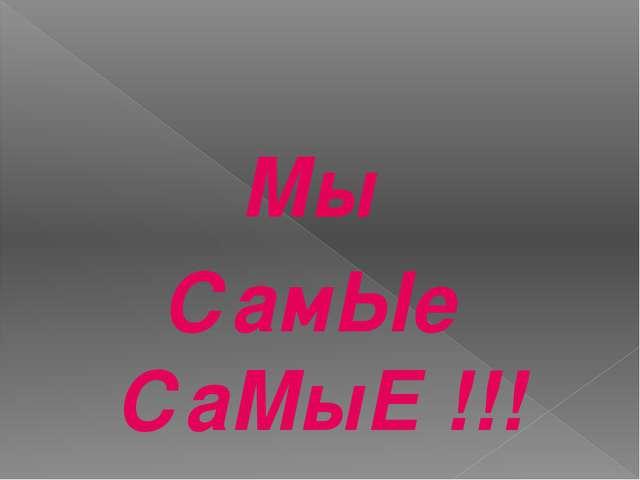 Мы СамЫе СаМыЕ !!!