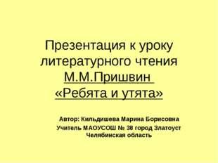Презентация к уроку литературного чтения М.М.Пришвин «Ребята и утята» Автор:
