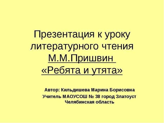 Презентация к уроку литературного чтения М.М.Пришвин «Ребята и утята» Автор:...