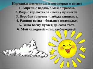 Народные пословицы и поговорки о весне: 1. Апрель с водою, а май с травою. 2.