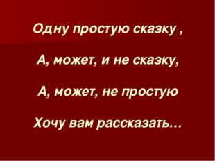 Одну простую сказку , А, может, и не сказку, А, может, не простую Хочу вам ра