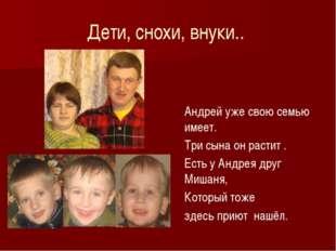 Дети, снохи, внуки.. Андрей уже свою семью имеет. Три сына он растит . Есть у
