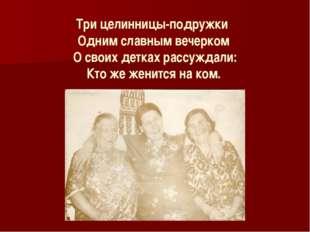 Три целинницы-подружки Одним славным вечерком О своих детках рассуждали: Кто