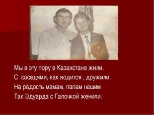 Мы в эту пору в Казахстане жили, С соседями, как водится , дружили. На радос