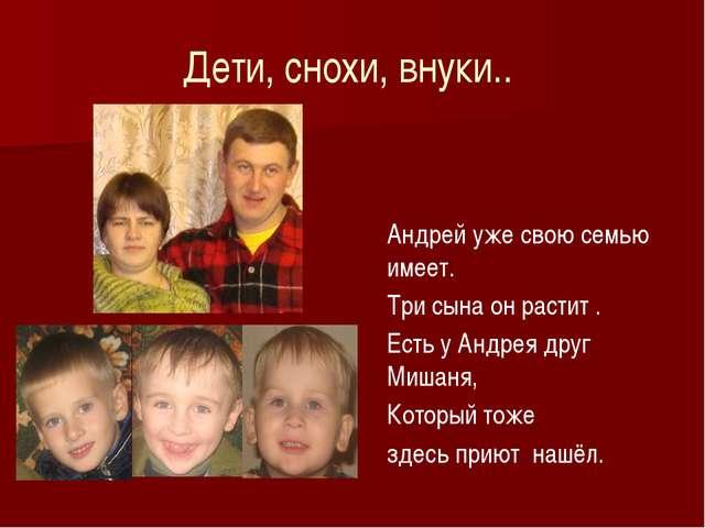 Дети, снохи, внуки.. Андрей уже свою семью имеет. Три сына он растит . Есть у...