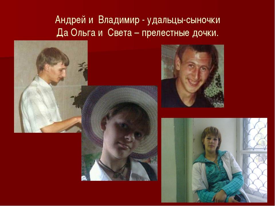 Андрей и Владимир - удальцы-сыночки Да Ольга и Света – прелестные дочки.