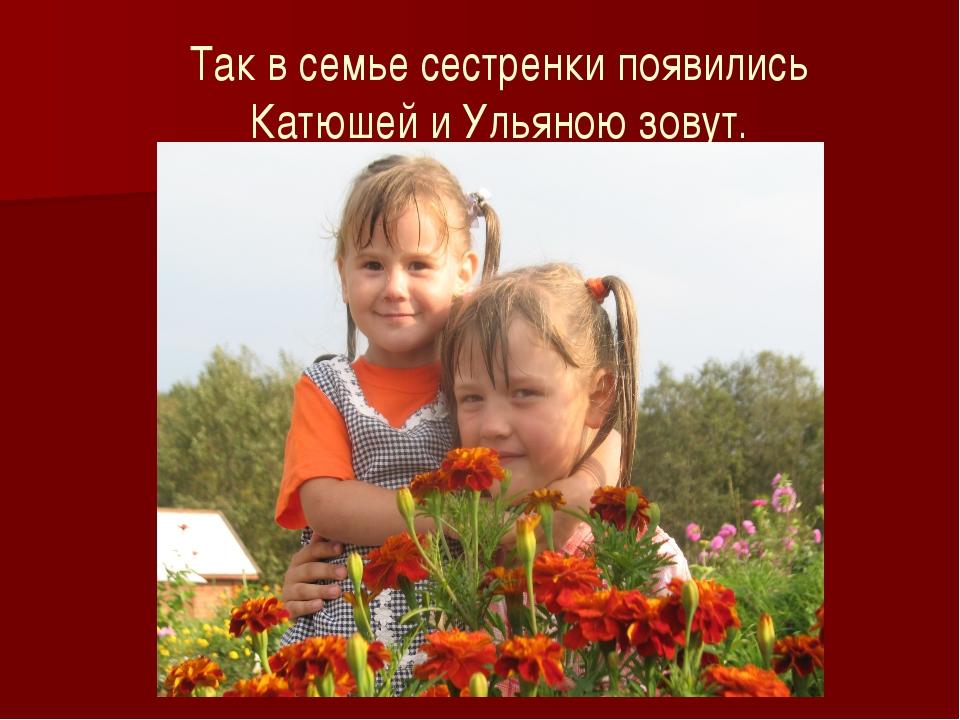 Так в семье сестренки появились Катюшей и Ульяною зовут.