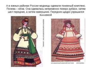 А в южных районах России модницы одевали поневный комплекс. Понева – юбка. Он