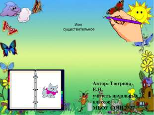 Имя существительное котёнок Пушок Автор: Тютрина Е.Н. учитель начальных класс