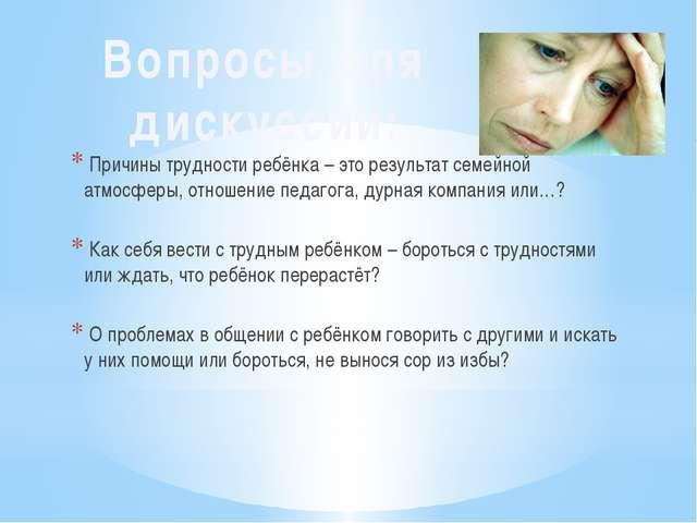 Причины трудности ребёнка – это результат семейной атмосферы, отношение педа...