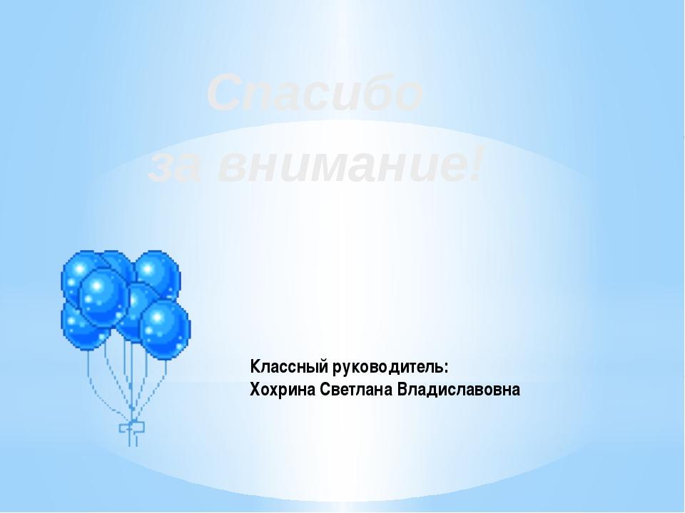 Классный руководитель: Хохрина Светлана Владиславовна Спасибо за внимание!