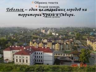 Тобольск – один из старейших городов на территории Урала и Сибири.