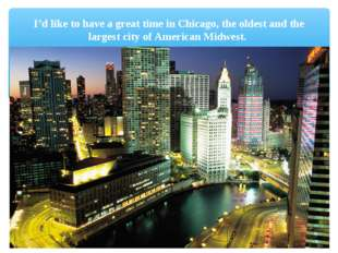 I'd like to have a great time in Chicago, the oldest and the largest city of