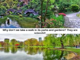 Why don't we take a walk in its parks and gardens? They are splendid!