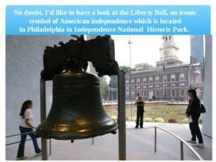 No doubt, I'd like to have a look at theLiberty Bell, an iconic symbol ofAm