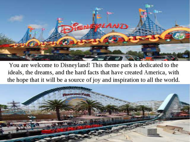You are welcome to Disneyland! This theme park is dedicated to the ideals, th...