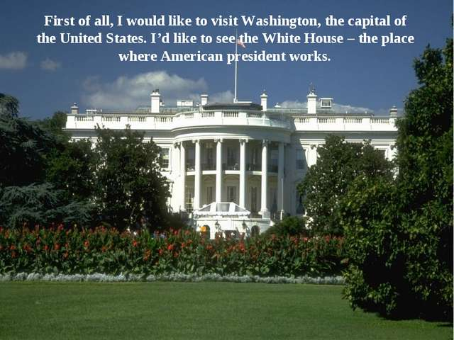 First of all, I would like to visit Washington, the capital of the United Sta...