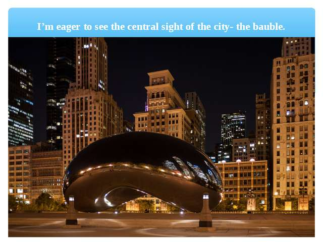I'm eager to see the central sight of the city- the bauble.
