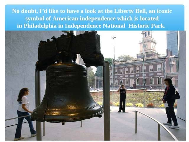 No doubt, I'd like to have a look at theLiberty Bell, an iconic symbol ofAm...