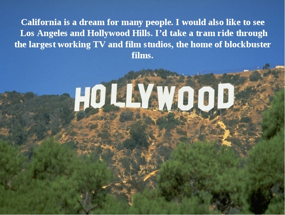 California is a dream for many people. I would also like to see Los Angeles...
