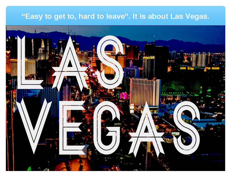 """""""Easy to get to, hard to leave"""". It is about Las Vegas."""