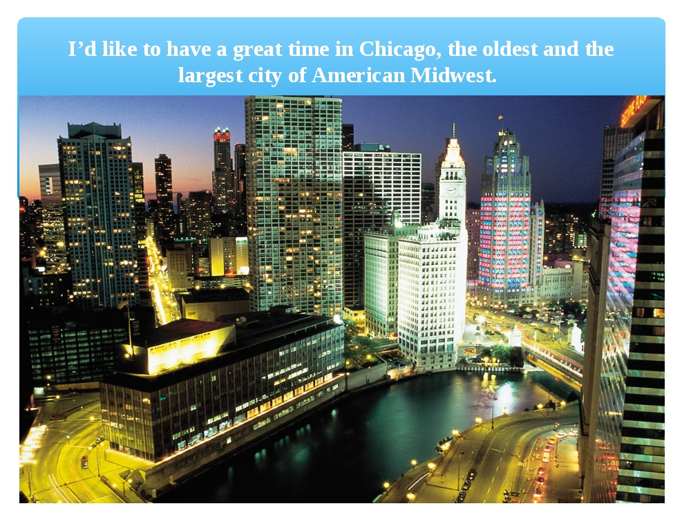 I'd like to have a great time in Chicago, the oldest and the largest city of...