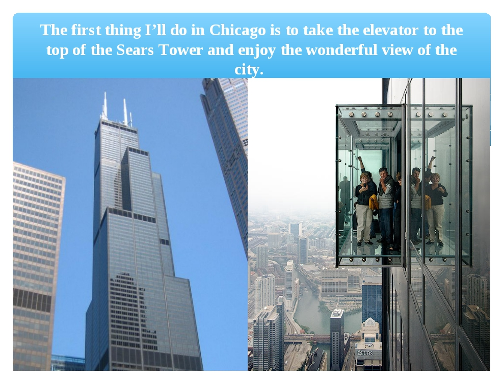 The first thing I'll do in Chicago is to take the elevator to the top of the...