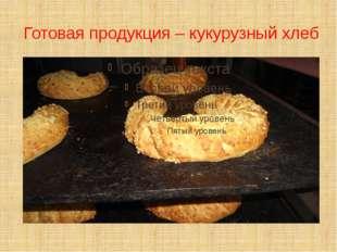 Готовая продукция – кукурузный хлеб