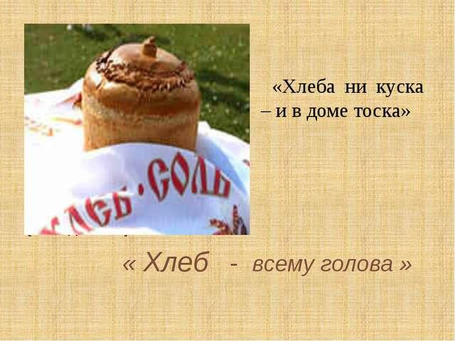 « Хлеб - всему голова » [Слайд 1.JPG] «Хлеба ни куска – и в доме тоска»