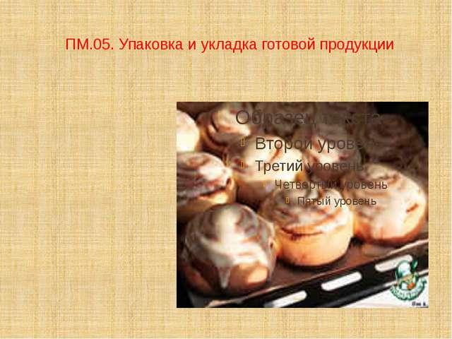ПМ.05. Упаковка и укладка готовой продукции