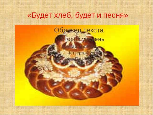 «Будет хлеб, будет и песня»