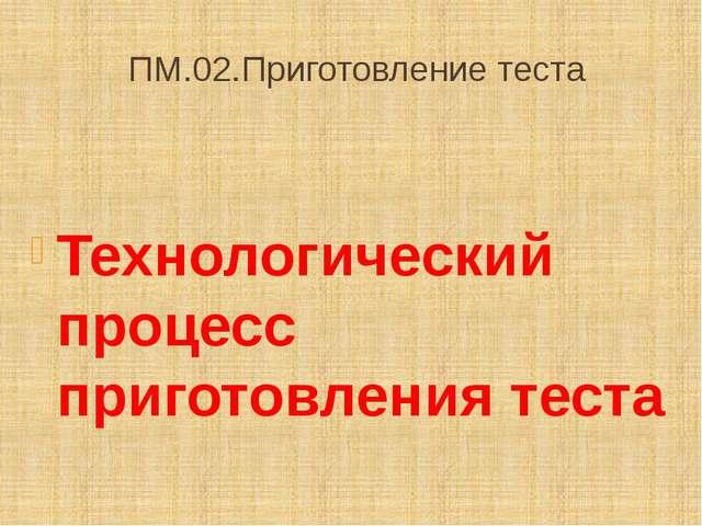 ПМ.02.Приготовление теста Технологический процесс приготовления теста