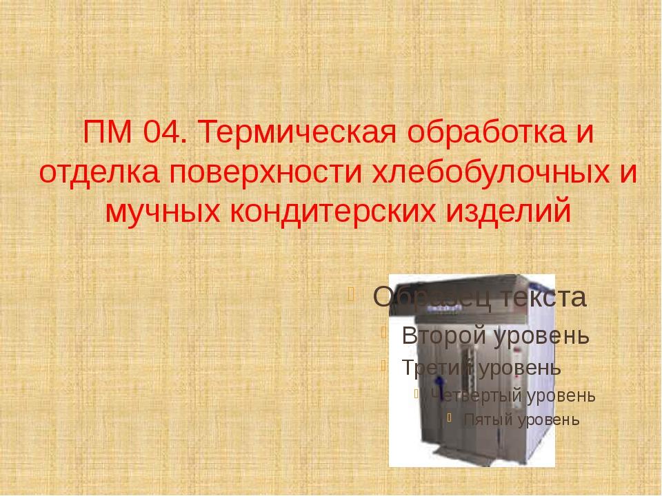 ПМ 04. Термическая обработка и отделка поверхности хлебобулочных и мучных кон...