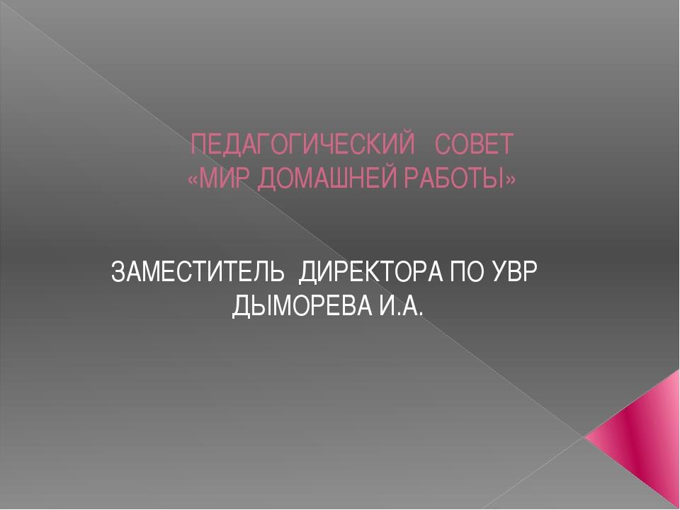ПЕДАГОГИЧЕСКИЙ СОВЕТ «МИР ДОМАШНЕЙ РАБОТЫ» ЗАМЕСТИТЕЛЬ ДИРЕКТОРА ПО УВР ДЫМОР...