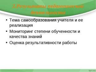 2.Результаты педагогической деятельности Тема самообразования учителя и ее ре