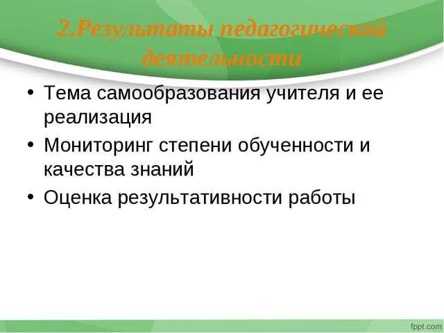 2.Результаты педагогической деятельности Тема самообразования учителя и ее ре...