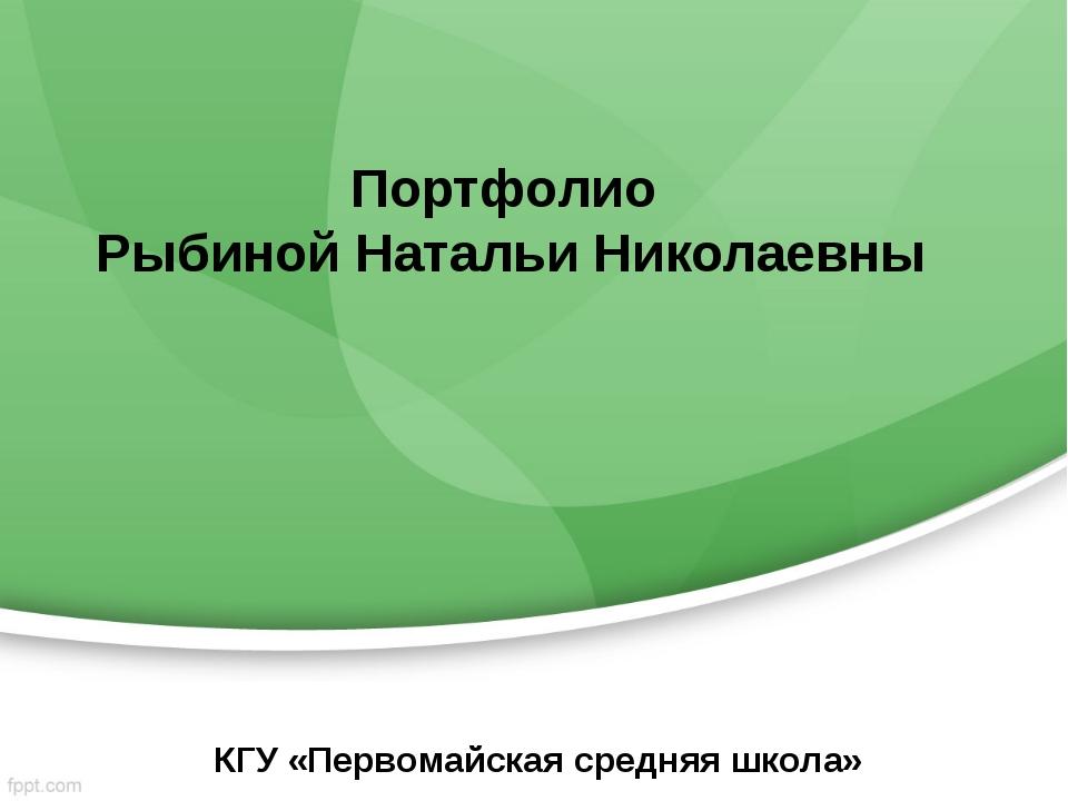 Портфолио Рыбиной Натальи Николаевны КГУ «Первомайская средняя школа»