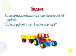 Задача 5 одинаковых игрушечных тракторов стоят 45 рублей. Сколько рублей стоя