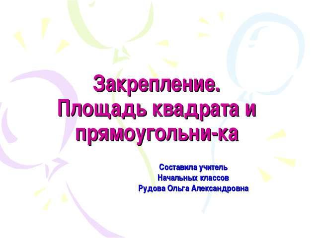 Закрепление. Площадь квадрата и прямоугольни-ка Составила учитель Начальных к...