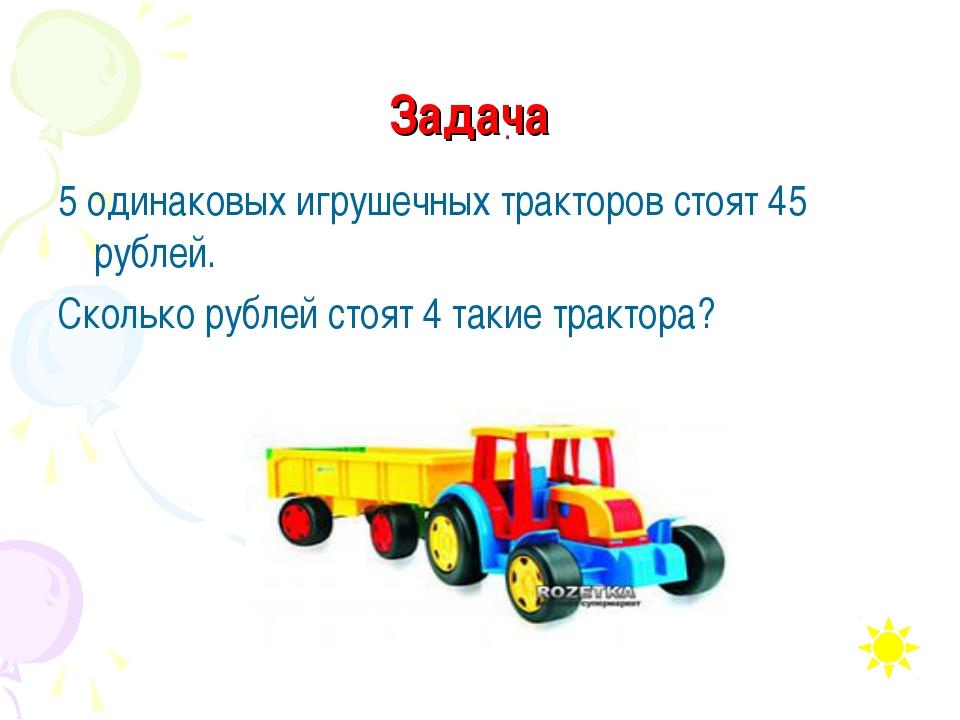 Задача 5 одинаковых игрушечных тракторов стоят 45 рублей. Сколько рублей стоя...