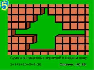 Сумма вытащенных кирпичей в каждом ряду: 1+3+5+10+3+4=26. Ответ: (А) 26.