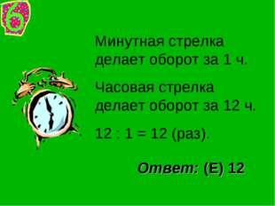 Минутная стрелка делает оборот за 1 ч. Часовая стрелка делает оборот за 12 ч.