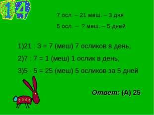 7 осл. – 21 меш. – 3 дня 5 осл. – ? меш. – 5 дней 21 : 3 = 7 (меш) 7 осликов