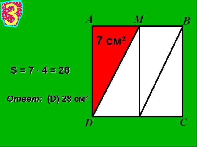 S = 7 · 4 = 28 Ответ: (D) 28 см2 7 см2